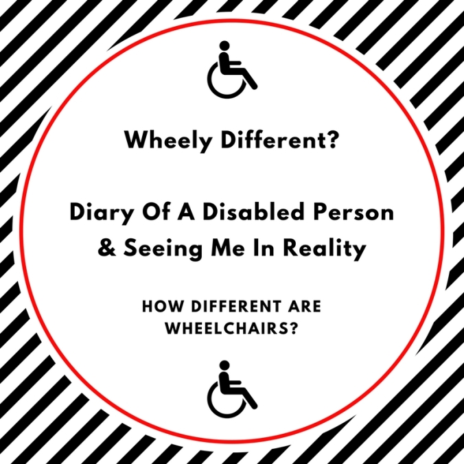 Wheely Different?Diary Of A Disabled Person & Seeing Me In Reality